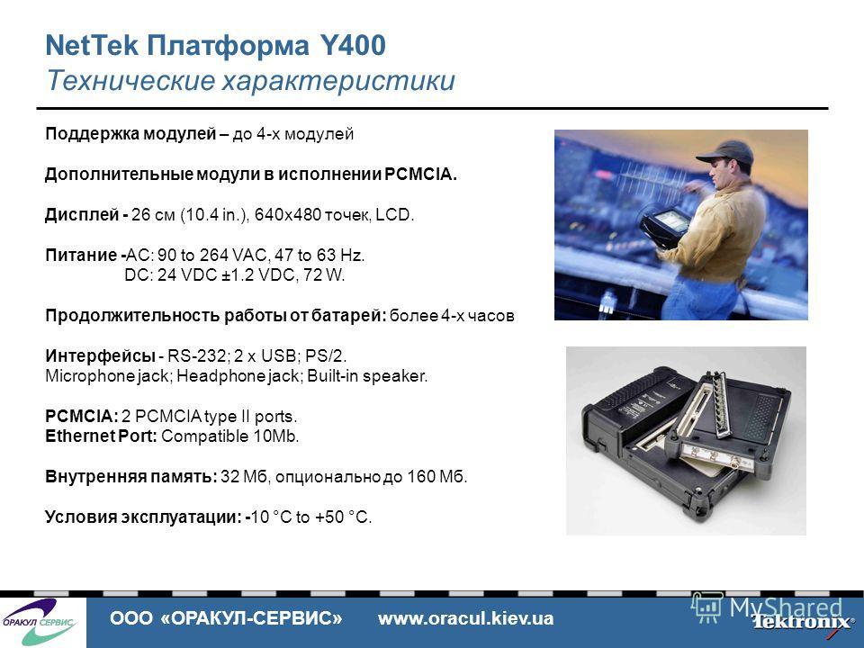 ООО «ОРАКУЛ-СЕРВИС» www.oracul.kiev.ua NetTek Платформа Y400 Технические характеристики Поддержка модулей – до 4-х модулей Дополнительные модули в исполнении PCMCIA. Дисплей - 26 см (10.4 in.), 640x480 точек, LCD. Питание -AC: 90 to 264 VAC, 47 to 63