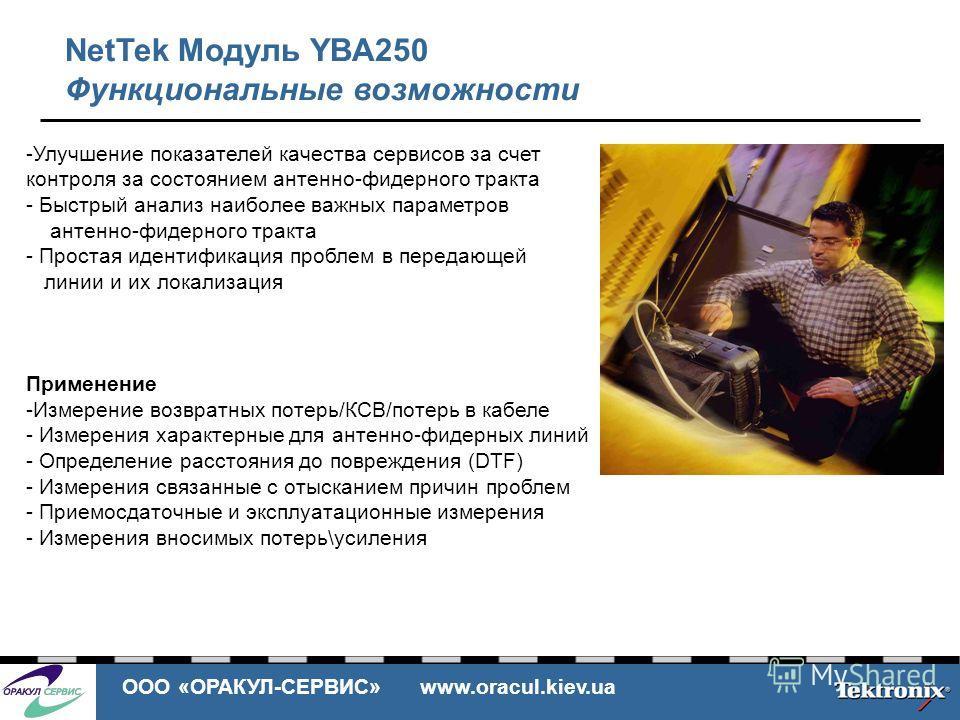 ООО «ОРАКУЛ-СЕРВИС» www.oracul.kiev.ua NetTek Модуль YBA250 Функциональные возможности -Улучшение показателей качества сервисов за счет контроля за состоянием антенно-фидерного тракта - Быстрый анализ наиболее важных параметров антенно-фидерного трак