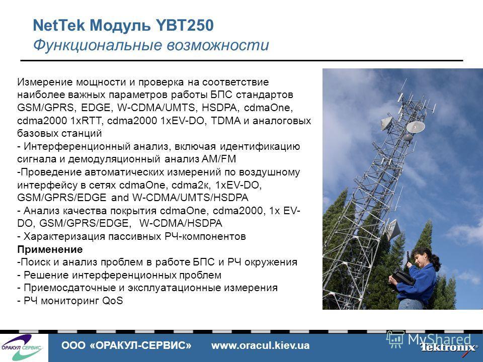 ООО «ОРАКУЛ-СЕРВИС» www.oracul.kiev.ua NetTek Модуль YBT250 Функциональные возможности Измерение мощности и проверка на соответствие наиболее важных параметров работы БПС стандартов GSM/GPRS, EDGE, W-CDMA/UMTS, HSDPA, cdmaOne, cdma2000 1xRTT, cdma200
