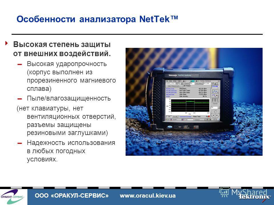ООО «ОРАКУЛ-СЕРВИС» www.oracul.kiev.ua Особенности анализатора NetTek Высокая степень защиты от внешних воздействий. Высокая ударопрочность (корпус выполнен из прорезиненного магниевого сплава) Пыле/влагозащищенность (нет клавиатуры, нет вентиляционн