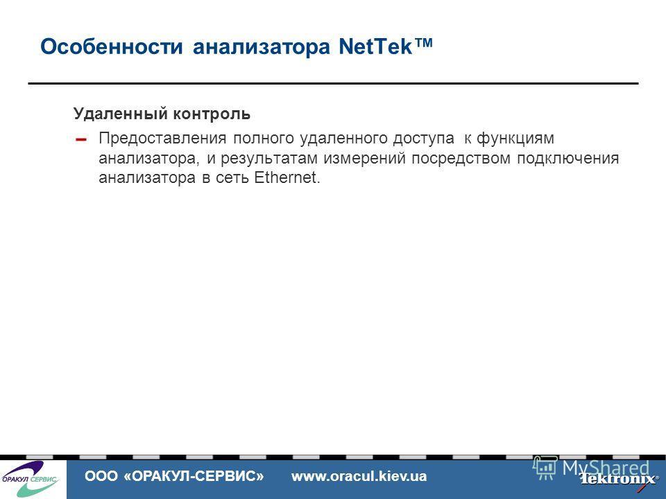 ООО «ОРАКУЛ-СЕРВИС» www.oracul.kiev.ua Особенности анализатора NetTek Удаленный контроль Предоставления полного удаленного доступа к функциям анализатора, и результатам измерений посредством подключения анализатора в сеть Ethernet.
