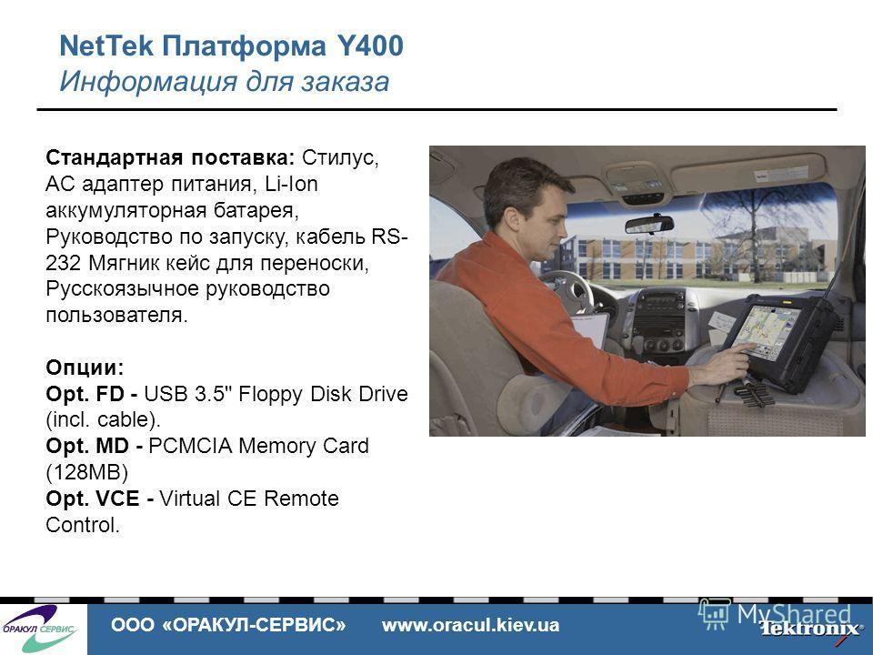 ООО «ОРАКУЛ-СЕРВИС» www.oracul.kiev.ua NetTek Платформа Y400 Информация для заказа Стандартная поставка: Стилус, AC адаптер питания, Li-Ion аккумуляторная батарея, Руководство по запуску, кабель RS- 232 Мягник кейс для переноски, Русскоязычное руково