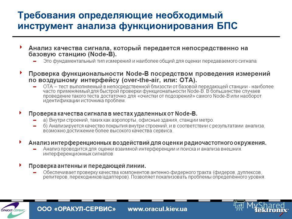 ООО «ОРАКУЛ-СЕРВИС» www.oracul.kiev.ua Требования определяющие необходимый инструмент анализа функционирования БПС Анализ качества сигнала, который передается непосредственно на базовую станцию (Node-B). Это фундаментальный тип измерений и наиболее о