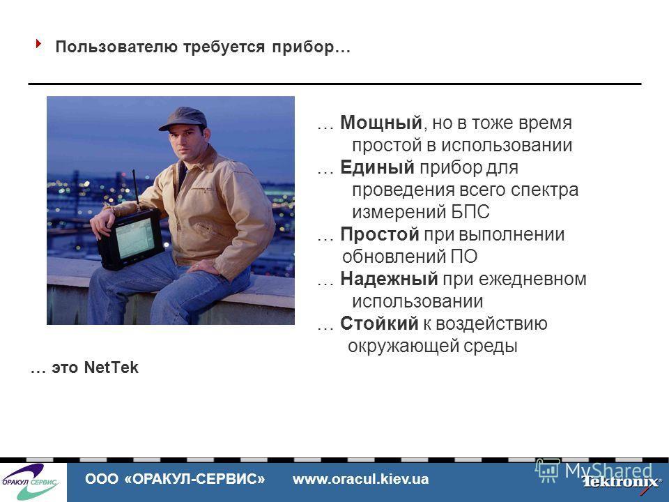 ООО «ОРАКУЛ-СЕРВИС» www.oracul.kiev.ua Пользователю требуется прибор… … это NetTek … Мощный, но в тоже время простой в использовании … Единый прибор для проведения всего спектра измерений БПС … Простой при выполнении обновлений ПО … Надежный при ежед