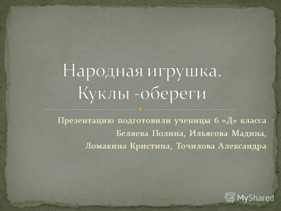 Презентацию подготовили ученицы 6 «Д» класса Беляева Полина, Ильясова Мадина, Ломакина Кристина, Точилова Александра