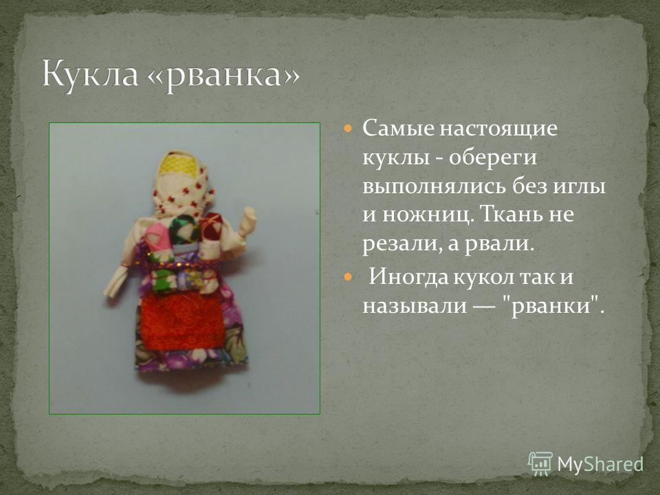 Самые настоящие куклы - обереги выполнялись без иглы и ножниц. Ткань не резали, а рвали. Иногда кукол так и называли рванки.