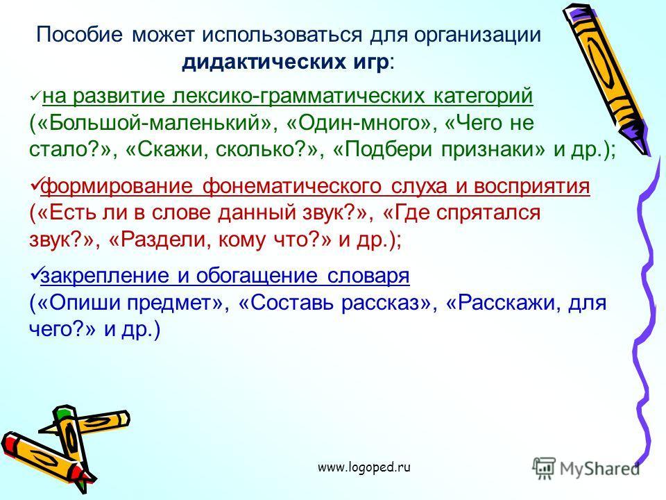 www.logoped.ru Пособие может использоваться для организации дидактических игр: на развитие лексико-грамматических категорий («Большой-маленький», «Один-много», «Чего не стало?», «Скажи, сколько?», «Подбери признаки» и др.); формирование фонематическо
