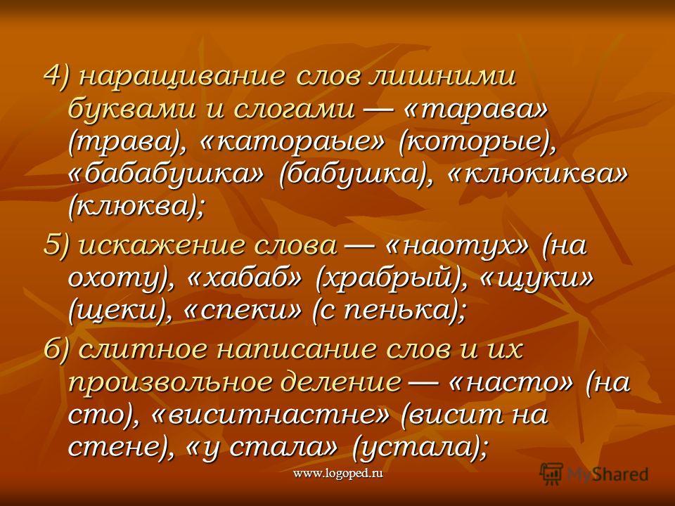 4) наращивание слов лишними буквами и слогами « тарава » (трава), « катораые » (которые), « бабабушка » (бабушка), « клюкиква » (клюква); 5) искажение слова « наотух » (на охоту), « хабаб » (храбрый), « щуки » (щеки), « спеки » (с пенька); 6) слитное