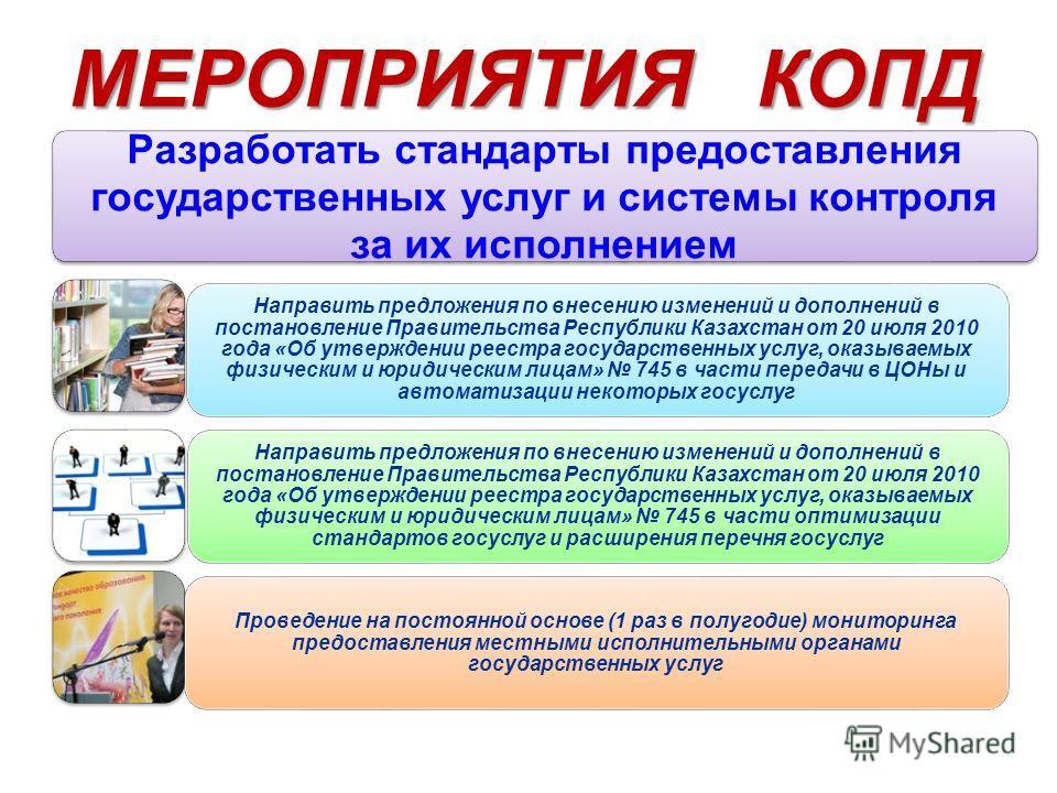 МЕРОПРИЯТИЯ КОПД Разработать стандарты предоставления государственных услуг и системы контроля за их исполнением Направить предложения по внесению изменений и дополнений в постановление Правительства Республики Казахстан от 20 июля 2010 года «Об утве