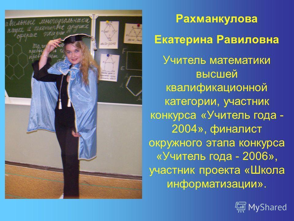 Рахманкулова Екатерина Равиловна Учитель математики высшей квалификационной категории, участник конкурса «Учитель года - 2004», финалист окружного этапа конкурса «Учитель года - 2006», участник проекта «Школа информатизации».