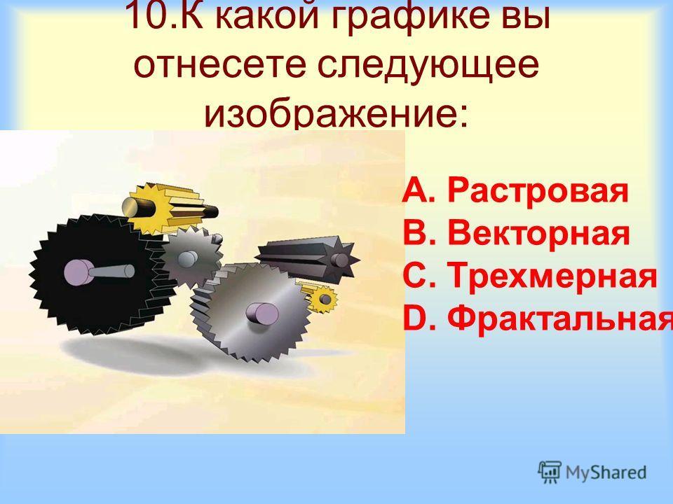 10.К какой графике вы отнесете следующее изображение: A.Растровая B.Векторная C.Трехмерная D.Фрактальная