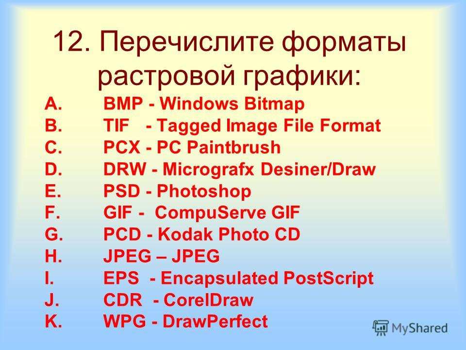 12. Перечислите форматы растровой графики: A.BMP - Windows Bitmap B.TIF - Tagged Image File Format C.PCX - PC Paintbrush D.DRW - Micrografx Desiner/Draw E.PSD - Photoshop F.GIF - CompuServe GIF G.PCD - Kodak Photo CD H.JPEG – JPEG I.EPS - Encapsulate