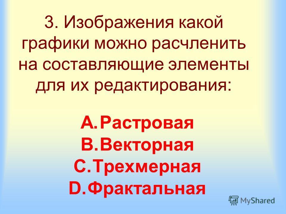 3. Изображения какой графики можно расчленить на составляющие элементы для их редактирования: A.Растровая B.Векторная C.Трехмерная D.Фрактальная