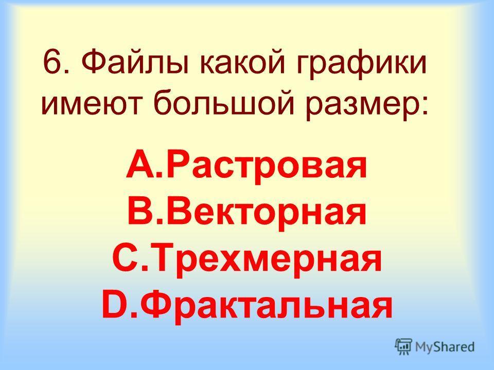 6. Файлы какой графики имеют большой размер: A.Растровая B.Векторная C.Трехмерная D.Фрактальная
