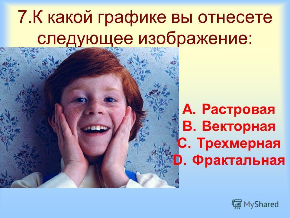 7.К какой графике вы отнесете следующее изображение: A.Растровая B.Векторная C.Трехмерная D.Фрактальная