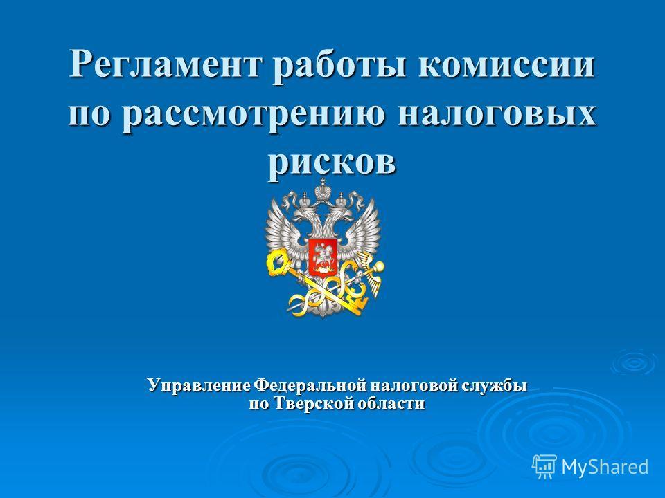 Регламент работы комиссии по рассмотрению налоговых рисков Управление Федеральной налоговой службы по Тверской области