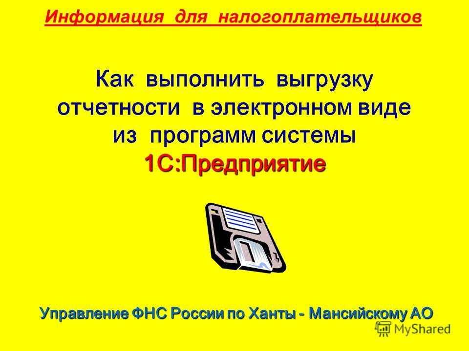 Информация для налогоплательщиков 1С:Предприятие Как выполнить выгрузку отчетности в электронном виде из программ системы 1С:Предприятие Управление ФНС России по Ханты - Мансийскому АО