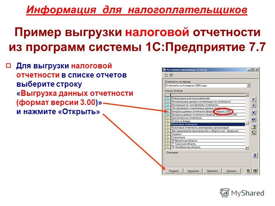 Информация для налогоплательщиков Пример выгрузки налоговой отчетности из программ системы 1С:Предприятие 7.7 Для выгрузки налоговой отчетности в списке отчетов выберите строку «Выгрузка данных отчетности (формат версии 3.00)» и нажмите «Открыть»