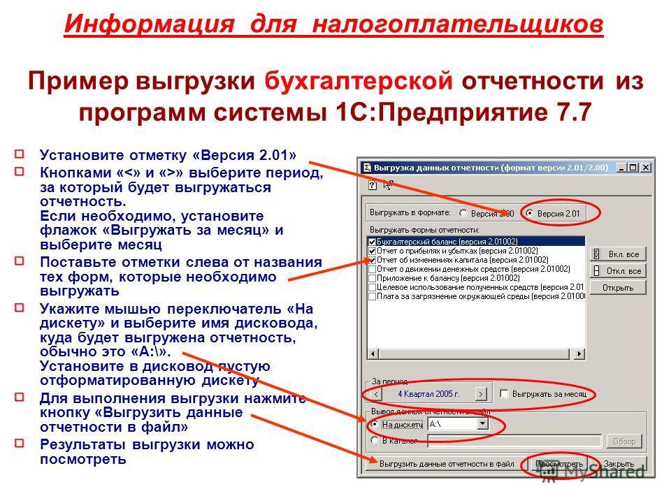 Информация для налогоплательщиков Пример выгрузки бухгалтерской отчетности из программ системы 1С:Предприятие 7.7 Установите отметку «Версия 2.01» Кнопками « » выберите период, за который будет выгружаться отчетность. Если необходимо, установите флаж