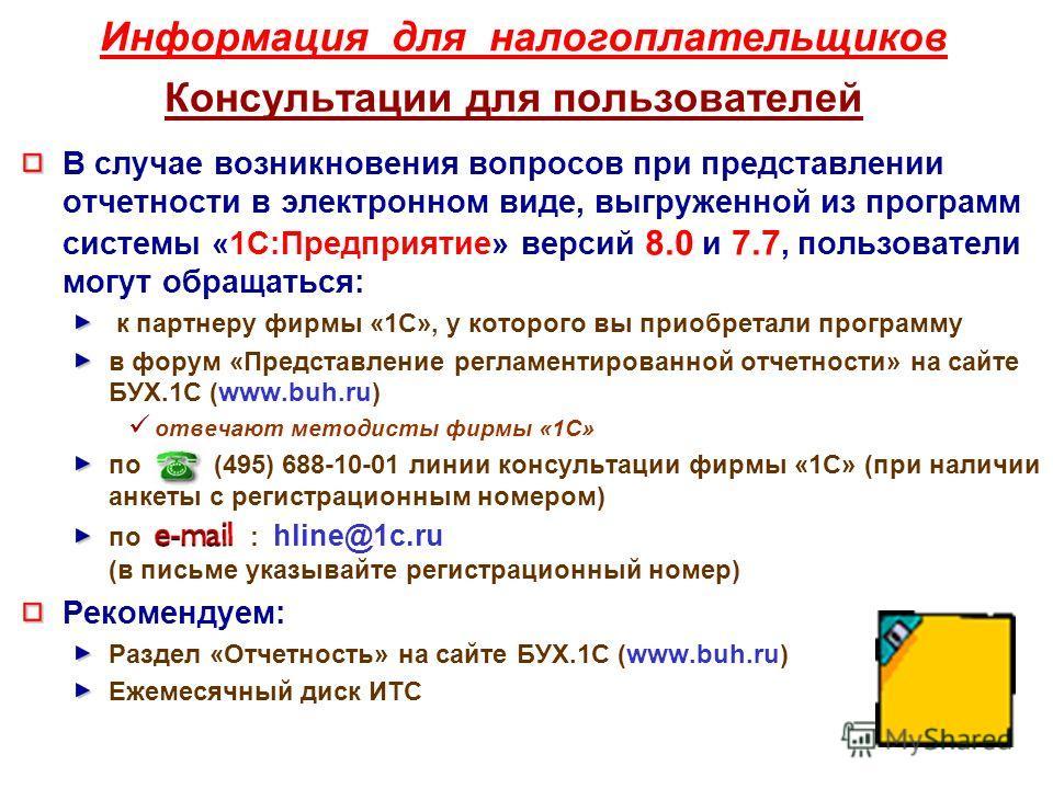 Информация для налогоплательщиков Консультации для пользователей В случае возникновения вопросов при представлении отчетности в электронном виде, выгруженной из программ системы «1С:Предприятие» версий 8.0 и 7.7, пользователи могут обращаться: к парт