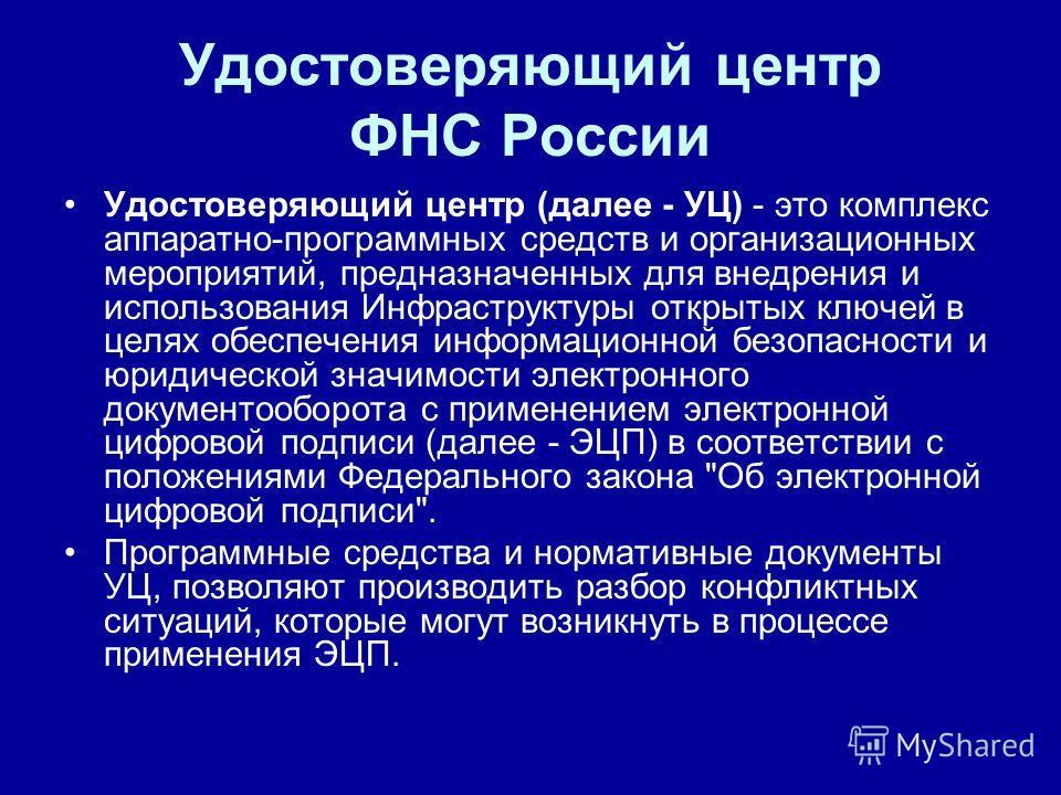 Удостоверяющий центр ФНС России Удостоверяющий центр (далее - УЦ) - это комплекс аппаратно-программных средств и организационных мероприятий, предназначенных для внедрения и использования Инфраструктуры открытых ключей в целях обеспечения информацион
