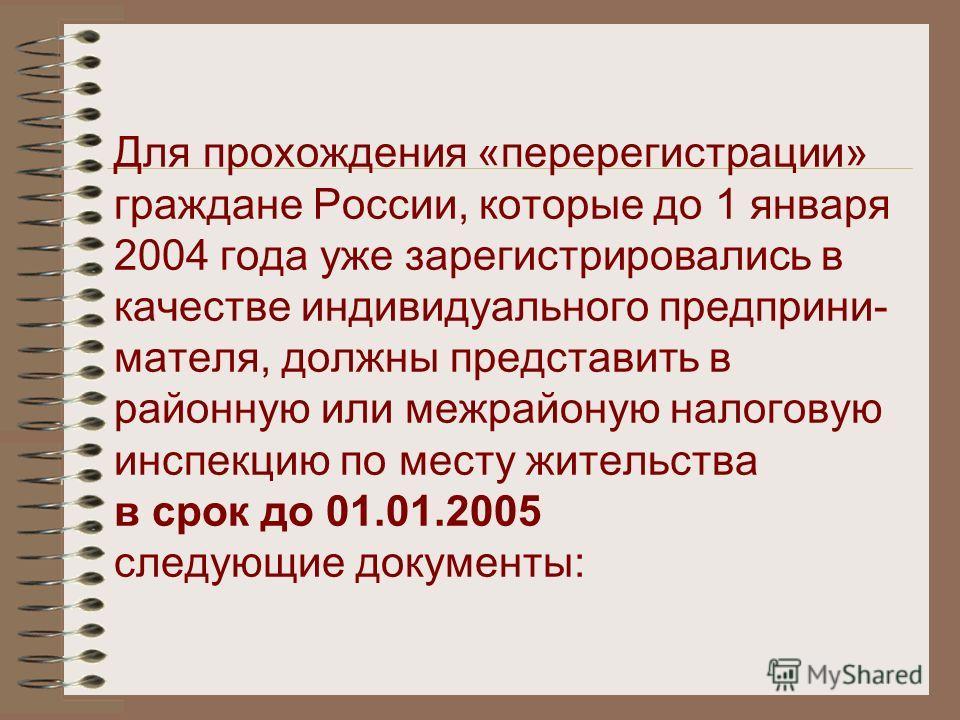 Для прохождения «перерегистрации» граждане России, которые до 1 января 2004 года уже зарегистрировались в качестве индивидуального предприни- мателя, должны представить в районную или межрайоную налоговую инспекцию по месту жительства в срок до 01.01