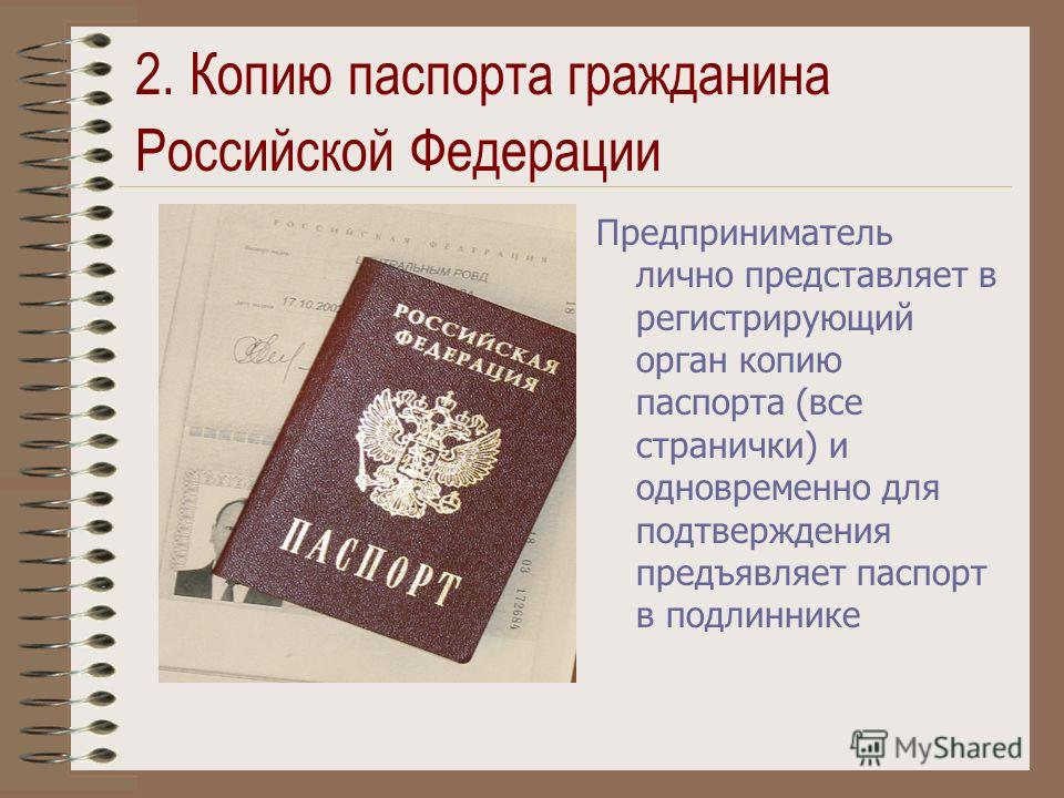 2. Копию паспорта гражданина Российской Федерации Предприниматель лично представляет в регистрирующий орган копию паспорта (все странички) и одновременно для подтверждения предъявляет паспорт в подлиннике