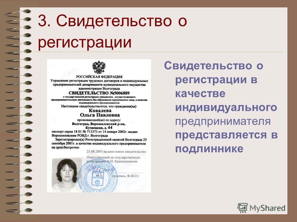 3. Свидетельство о регистрации Свидетельство о регистрации в качестве индивидуального предпринимателя представляется в подлиннике