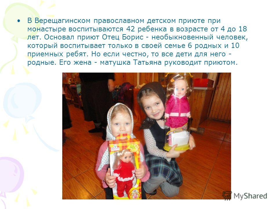В Верещагинском православном детском приюте при монастыре воспитываются 42 ребенка в возрасте от 4 до 18 лет. Основал приют Отец Борис - необыкновенный человек, который воспитывает только в своей семье 6 родных и 10 приемных ребят. Но если честно, то