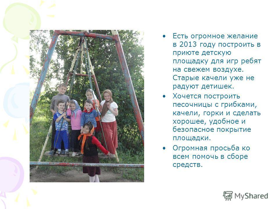 Есть огромное желание в 2013 году построить в приюте детскую площадку для игр ребят на свежем воздухе. Старые качели уже не радуют детишек. Хочется построить песочницы с грибками, качели, горки и сделать хорошее, удобное и безопасное покрытие площадк