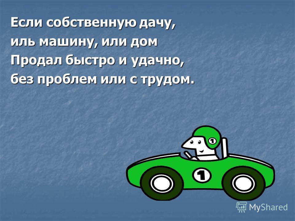 Если собственную дачу, иль машину, или дом Продал быстро и удачно, без проблем или с трудом.