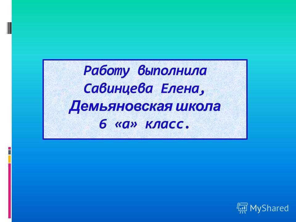 Работу выполнила Савинцева Елена, Демьяновская школа 6 «а» класс.