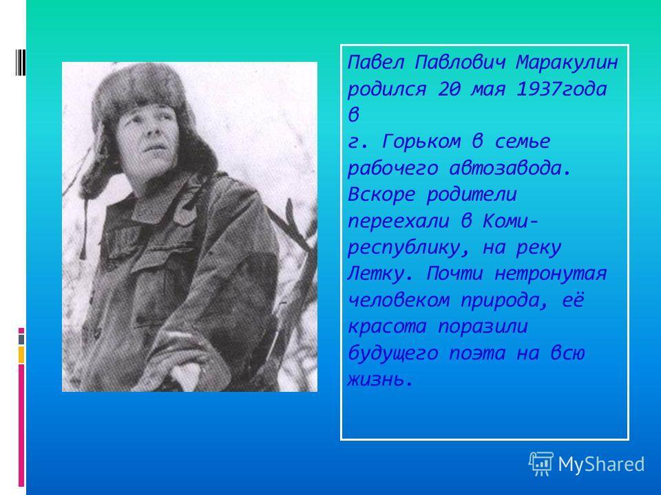 Павел Павлович Маракулин родился 20 мая 1937года в г. Горьком в семье рабочего автозавода. Вскоре родители переехали в Коми- республику, на реку Летку. Почти нетронутая человеком природа, её красота поразили будущего поэта на всю жизнь.