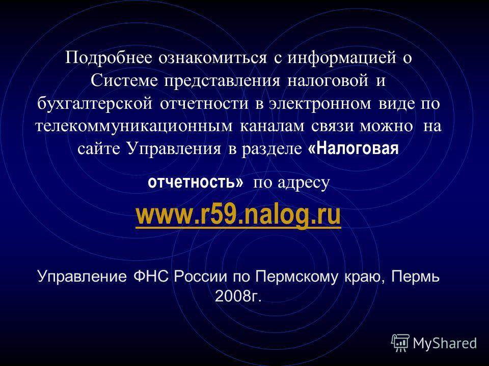 Подробнее ознакомиться с информацией о Системе представления налоговой и бухгалтерской отчетности в электронном виде по телекоммуникационным каналам связи можно на сайте Управления в разделе «Налоговая отчетность» по адресу www.r59.nalog.ru Управлени