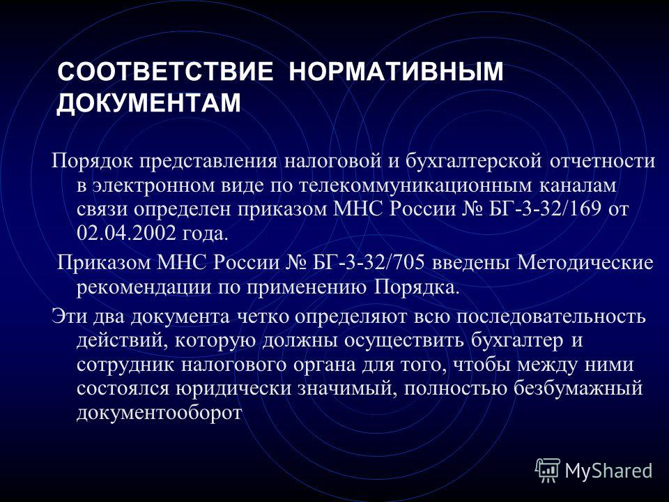 СООТВЕТСТВИЕ НОРМАТИВНЫМ ДОКУМЕНТАМ Порядок представления налоговой и бухгалтерской отчетности в электронном виде по телекоммуникационным каналам связи определен приказом МНС России БГ-3-32/169 от 02.04.2002 года. Приказом МНС России БГ-3-32/705 введ