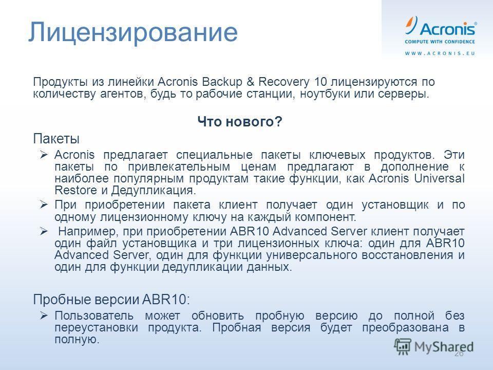 Лицензирование Продукты из линейки Acronis Backup & Recovery 10 лицензируются по количеству агентов, будь то рабочие станции, ноутбуки или серверы. Что нового? Пакеты Acronis предлагает специальные пакеты ключевых продуктов. Эти пакеты по привлекател