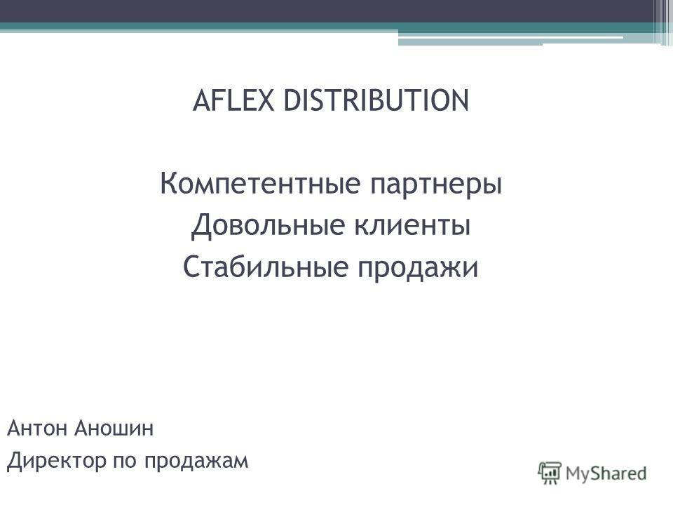 AFLEX DISTRIBUTION Компетентные партнеры Довольные клиенты Стабильные продажи Антон Аношин Директор по продажам