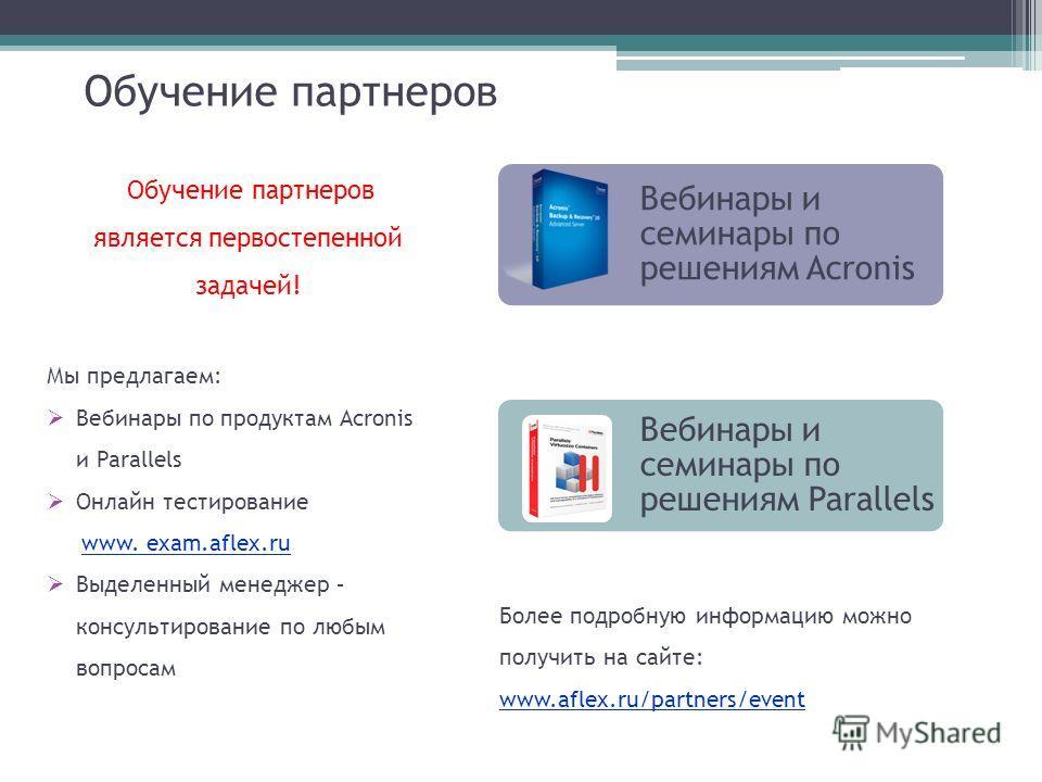 Обучение партнеров Вебинары и семинары по решениям Acronis Вебинары и семинары по решениям Parallels Обучение партнеров является первостепенной задачей! Мы предлагаем: Вебинары по продуктам Acronis и Parallels Онлайн тестирование www. exam.aflex.ru В