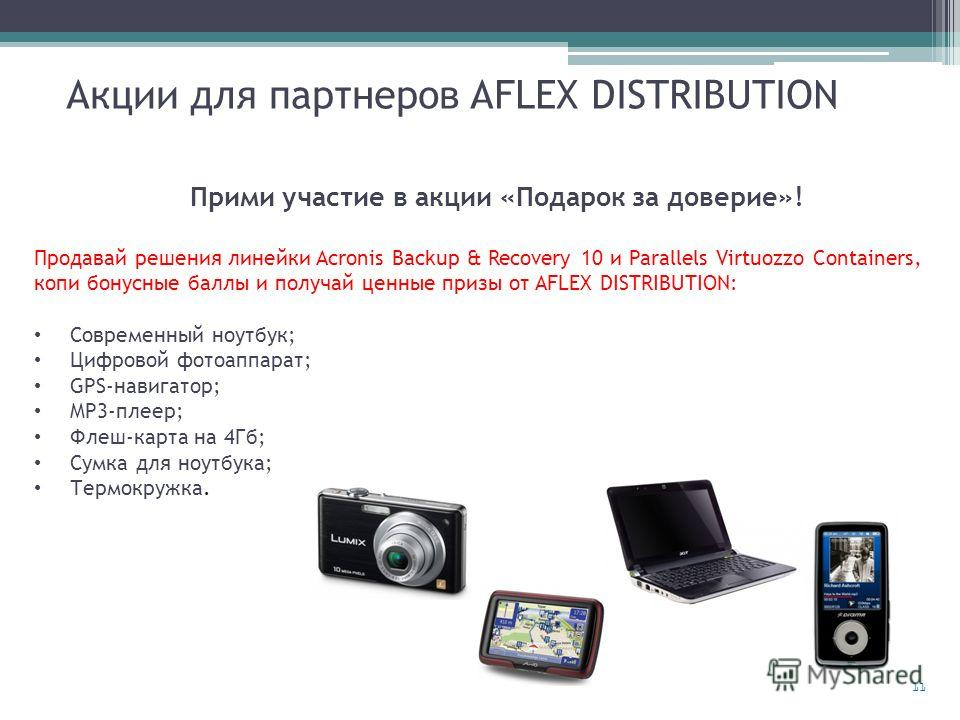 11 Акции для партнеров AFLEX DISTRIBUTION Прими участие в акции «Подарок за доверие»! Продавай решения линейки Acronis Backup & Recovery 10 и Parallels Virtuozzo Containers, копи бонусные баллы и получай ценные призы от AFLEX DISTRIBUTION: Современны