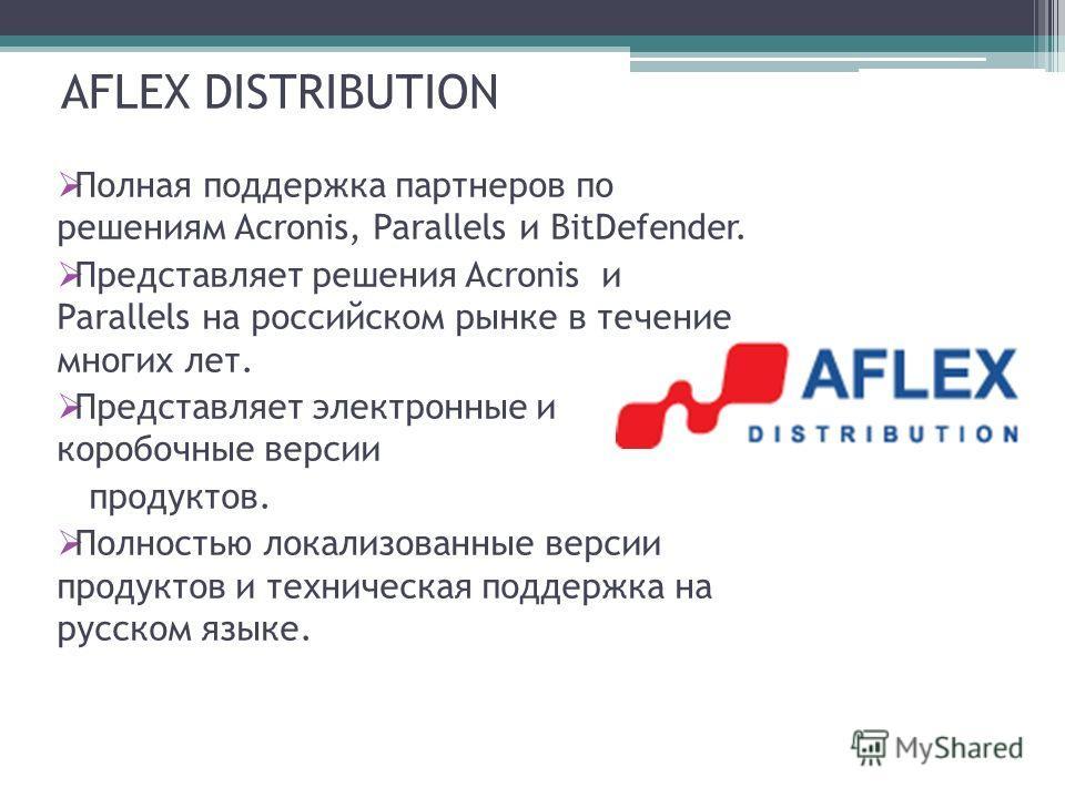 AFLEX DISTRIBUTION Полная поддержка партнеров по решениям Acronis, Parallels и BitDefender. Представляет решения Acronis и Parallels на российском рынке в течение многих лет. Представляет электронные и коробочные версии продуктов. Полностью локализов