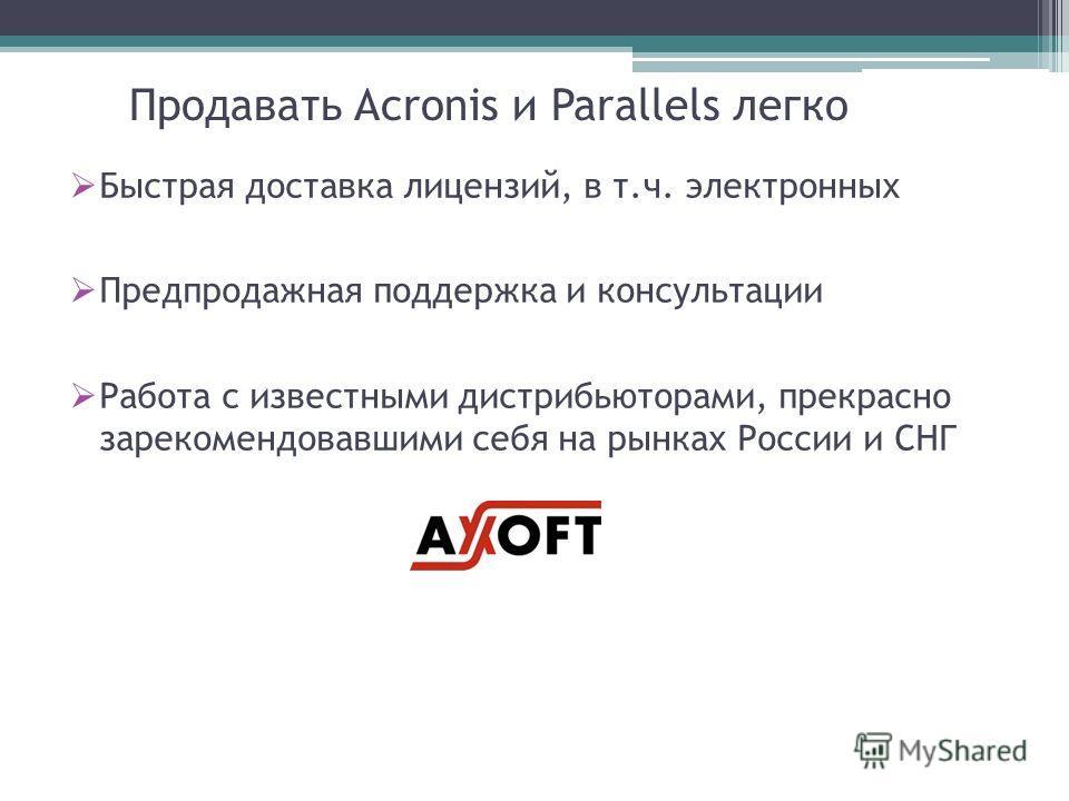 Продавать Acronis и Parallels легко Быстрая доставка лицензий, в т.ч. электронных Предпродажная поддержка и консультации Работа с известными дистрибьюторами, прекрасно зарекомендовавшими себя на рынках России и СНГ