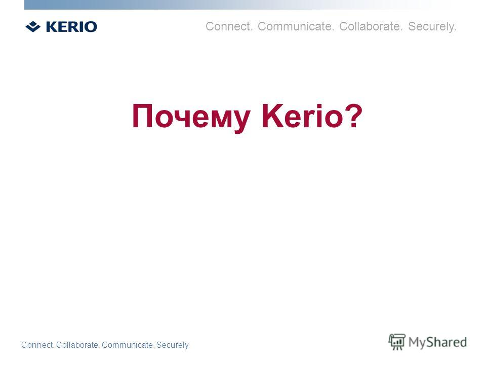 Connect. Communicate. Collaborate. Securely. Connect. Collaborate. Communicate. Securely Почему Kerio?