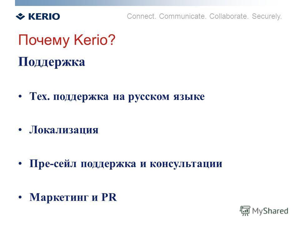 Connect. Communicate. Collaborate. Securely. Почему Kerio? Поддержка Тех. поддержка на русском языке Локализация Пре-сейл поддержка и консультации Маркетинг и PR