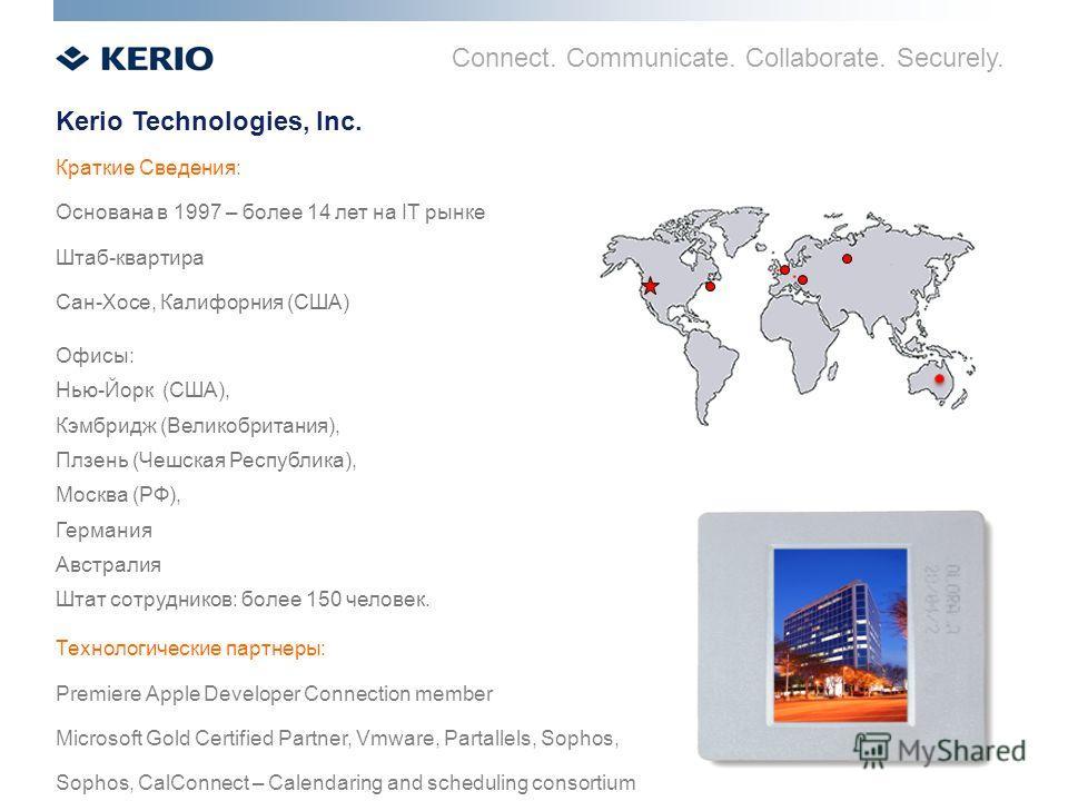 Connect. Communicate. Collaborate. Securely. Kerio Technologies, Inc. Краткие Сведения: Основана в 1997 – более 14 лет на IT рынке Штаб-квартира Сан-Хосе, Калифорния (США) Офисы: Нью-Йорк (США), Кэмбридж (Великобритания), Плзень (Чешская Республика),