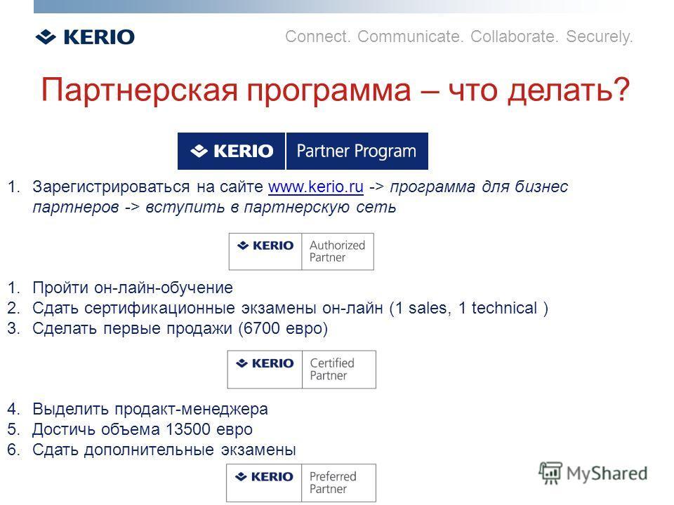 Connect. Communicate. Collaborate. Securely. Партнерская программа – что делать? 1.Зарегистрироваться на сайте www.kerio.ru -> программа для бизнес партнеров -> вступить в партнерскую сетьwww.kerio.ru 1.Пройти он-лайн-обучение 2.Сдать сертификационны