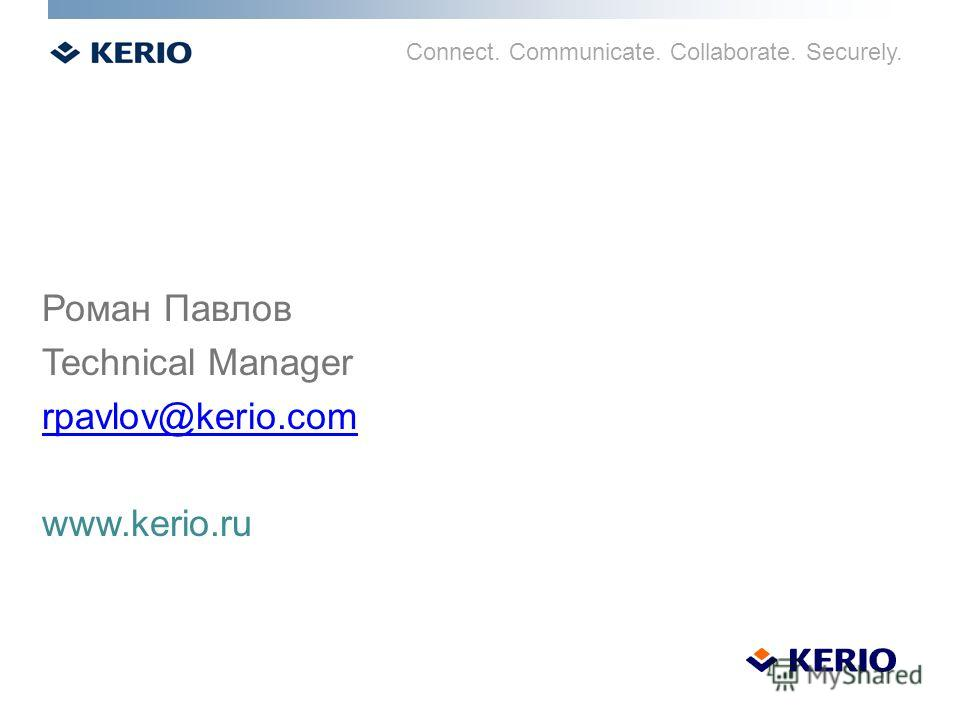 Connect. Communicate. Collaborate. Securely. Роман Павлов Technical Manager rpavlov@kerio.com www.kerio.ru