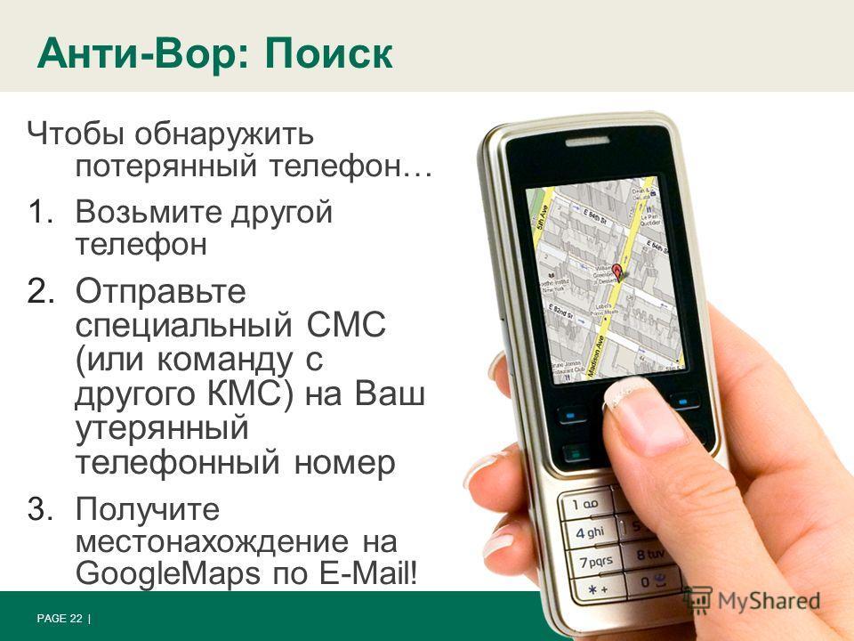 Анти-Вор: Поиск PAGE 22 | Чтобы обнаружить потерянный телефон… 1.Возьмите другой телефон 2.Отправьте специальный СМС (или команду с другого КМС) на Ваш утерянный телефонный номер 3.Получите местонахождение на GoogleMaps по E-Mail!