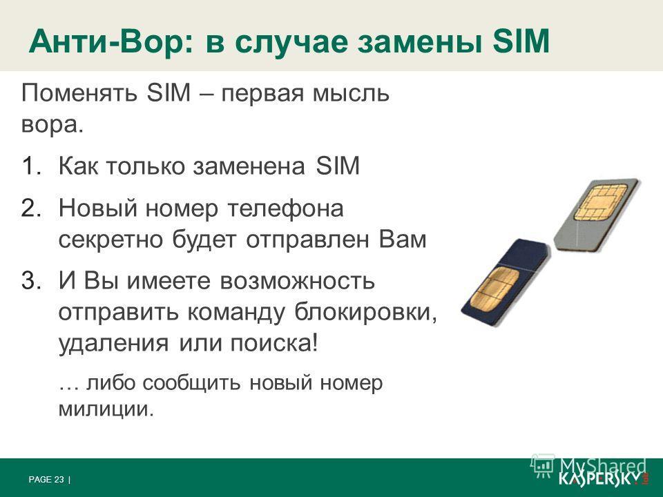 Анти-Вор: в случае замены SIM PAGE 23 | Поменять SIM – первая мысль вора. 1.Как только заменена SIM 2.Новый номер телефона секретно будет отправлен Вам 3.И Вы имеете возможность отправить команду блокировки, удаления или поиска! … либо сообщить новый