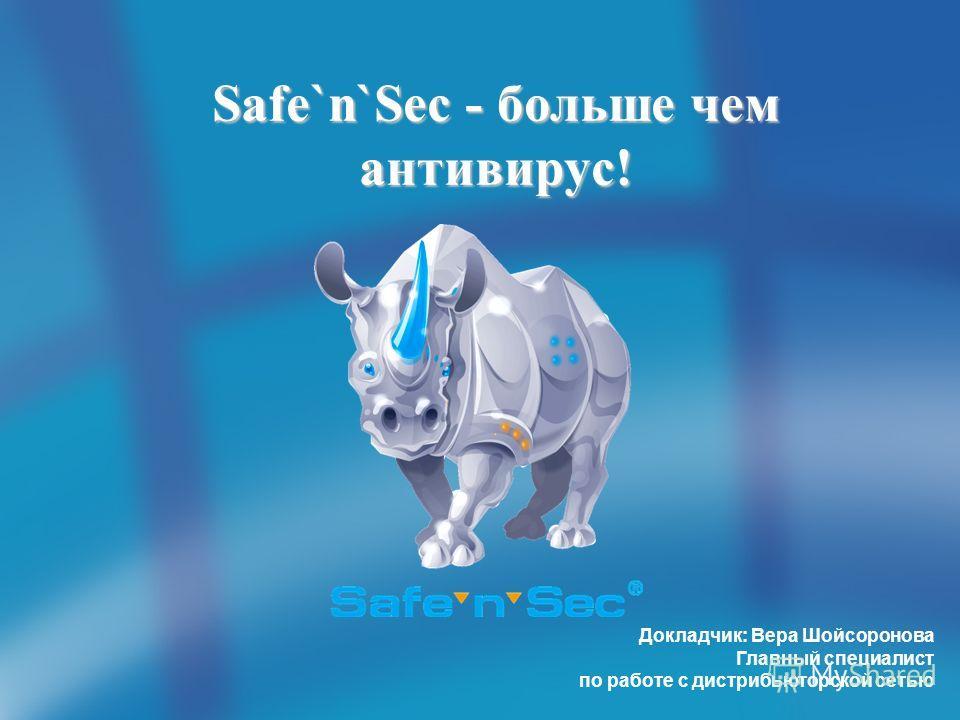 Safe`n`Sec - больше чем антивирус! Докладчик: Вера Шойсоронова Главный специалист по работе с дистрибьюторской сетью