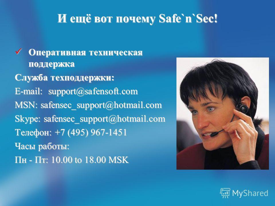 И ещё вот почему Safe`n`Sec! Оперативная техническая поддержка Оперативная техническая поддержка Служба техподдержки: E-mail: support@safensoft.com MSN: safensec_support@hotmail.com Skype: safensec_support@hotmail.com Телефон: +7 (495) 967-1451 Часы